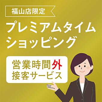 [福山店限定]プレミアムタイムショッピング